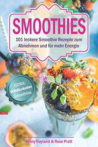 SMOOTHIES 101 leckere Smoothie Rezepte zum Abnehmen und für mehr Energie. Extra: Wildkräuter Smoothies