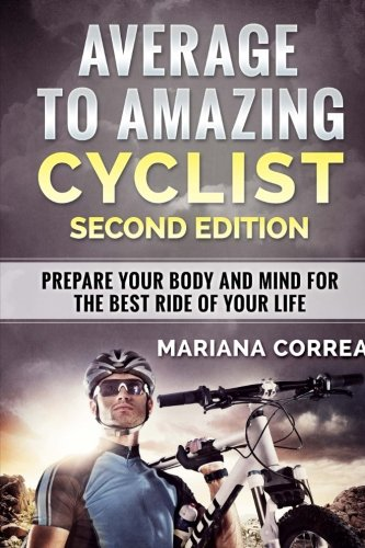 AVERAGE To  AMAZING CYCLIST SECOND EDITION: PREPARE YOUR BODY AND MIND FOR THE BEST RIDE Of YOUR LIFE por Mariana Correa