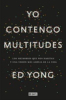 Yo Contengo Multitudes: Los Microbios Que Nos Habitan Y Una Mayor Visión De La Vida por Ed Yong