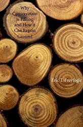 Why Conservation Is Failing and How It Can Regain Ground by Eric T. Freyfogle (2006-04-21)