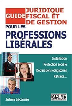 Guide juridique, fiscal et de gestion pour les professions libérales par [LECARME, Julien]