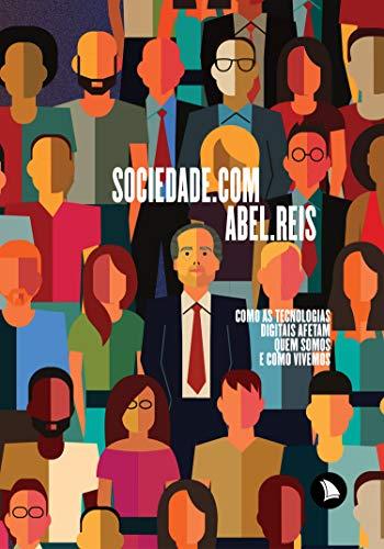 Sociedade.com: Como as tecnologias digitais afetam quem somos e como vivemos (Portuguese Edition) por Abel Reis