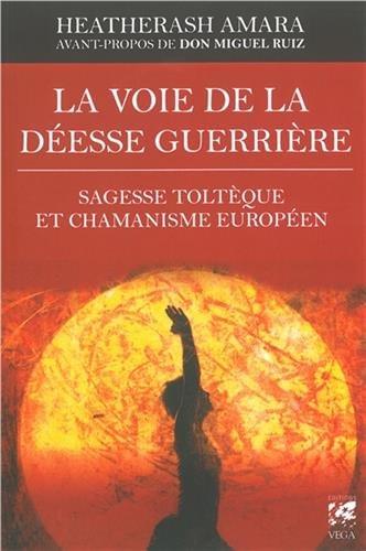 La voie de la déesse guerrière : Sagesse toltèque et chamanisme européen par HeatherAsh Amara