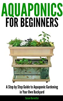 Aquaponics for Beginners - A Step by Step Guide to Aquaponic Gardening in Your Own Backyard (English Edition) von [Burnetter, Susan]