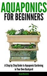 Aquaponics for Beginners - A Step by Step Guide to Aquaponic Gardening in Your Own Backyard