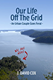 Our Life Off the Grid: An Urban Couple Goes Feral (English Edition)