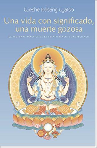 Una Vida con significado, una muerte gozosa : La profunda practica de la transferencia de consciencia por Gueshe Kelsang Gyatso