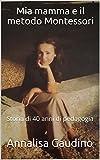 Scarica Libro Mia mamma e il metodo Montessori Storia di 40 anni di pedagogia (PDF,EPUB,MOBI) Online Italiano Gratis