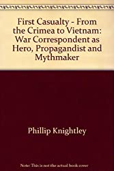 First Casualty - From the Crimea to Vietnam: War Correspondent as Hero, Propagandist and Mythmaker