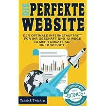 Die perfekte Website: Der optimale Internetauftritt für Ihr Geschäft und 12 Wege zu mehr Umsatz auf Ihrer Website