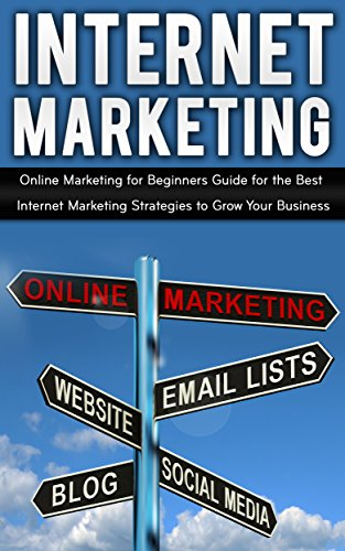 Internet Marketing: Online Marketing Beginner's Guide For The Best Internet Marketing Strategies To Grow Your Business
