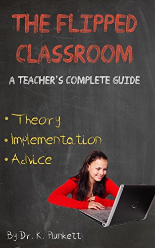 The Flipped Classroom - A Teacher's Complete Guide: Theory, Implementation, and Advice (English Edition) por Dr. K. Plunkett