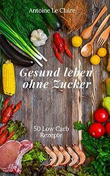 Gesund leben ohne Zucker: 50 Low Carb Rezepte eBook