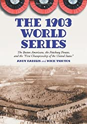 The 1903 World Series: The Boston Americans, the Pittsburg Pirates, and the