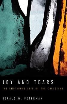 Joy and Tears: The Emotional Life of the Christian di [Peterman, Gerald W.]