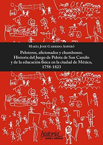 Peloteros, aficionados y chambones: Historia del juego de pelota de San Camilo y de la educación física en la ciudad de México, 1758-182 por María José Garrido Asperó