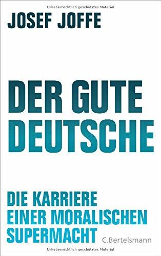 Der gute Deutsche: Die Karriere einer moralischen Supermacht