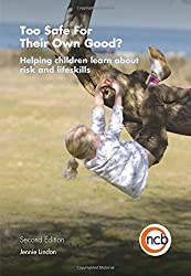 Too Safe For Their Own Good?, Second Edition: Helping children learn about risk and life skills