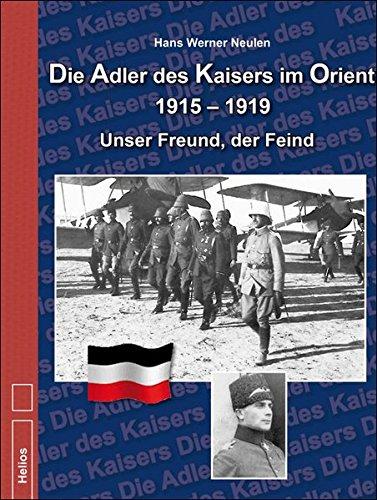 Download Die Adler des Kaisers im Orient 1915-1919: Unser Freund, der Feind
