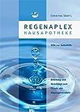 Regenaplex - Hausapotheke: Eine Anleitung und Vorschläge - vorzugsweise für den Laien - zum Einsatz von Regenaplexmitteln und als Hilfe zur Selbsthilfe