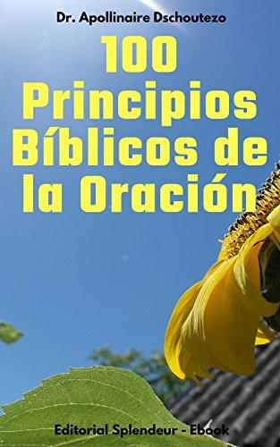 100 Principios Bíblicos de la Oración: Las claves que necesitas saber por Apollinaire Dschoutezo