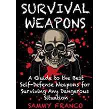 Survival Weapons: A User's Guide to the Best Self-Defense Weapons for Surviving Any Dangerous Situation (English Edition)