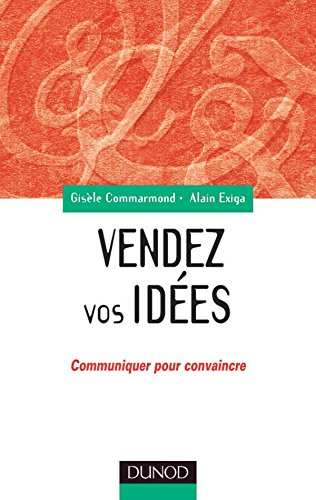 Vendez vos idées : Communiquer pour convaincre en interne comme en externe par Alain Exiga