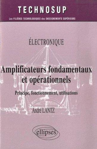 Electronique: Amplificateurs fondamentaux et opérationels : Principe, fonctionnement, utilisations par André Lantz