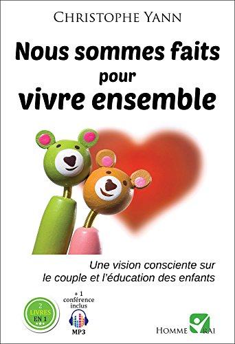 Nous sommes faits pour vivre ensemble: Une vision consciente sur le couple et l'éducation des enfants