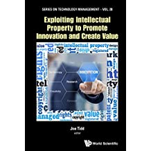 Exploiting Intellectual Property to Promote Innovation and Create Value: 29 (Series on Technology Management)