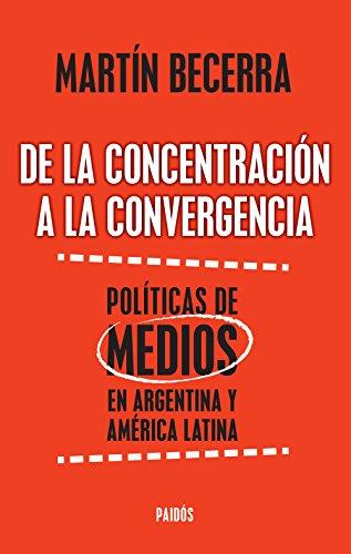 De la concentración a la convergencia. Políticas de medios en Argentina y Améric: De la concentración a la convergencia. Políticas de medios en Argentina y Améric por Martín Alfredo Becerra