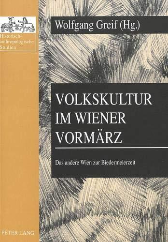 Volkskultur im Wiener Vormärz: Das andere Wien zur Biedermeierzeit (Historisch-anthropologische...