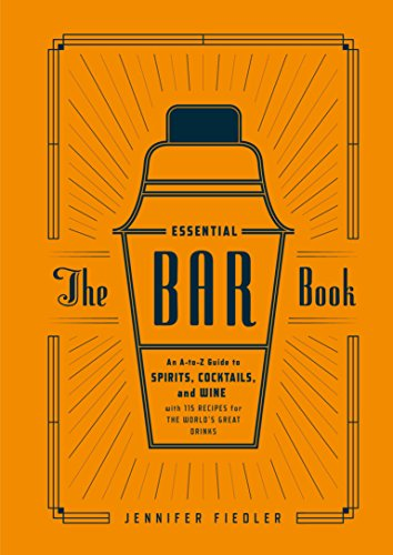 Essential Bar Book: The Ultimate A-to-Z Guide to Spirits, Cocktails, and Wine, with 115 Recipes for the World's Great Drinks