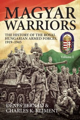 Price comparison product image Magyar Warriors Volume 1: The History of the Royal Hungarian Armed Forces 1919–1945 Volume 1