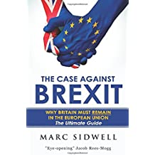 The Case Against Brexit: Why Britain Must Remain In The European Union: The Ultimate Guide