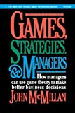 Games, Strategies, and Managers: How Managers Can Use Game Theory to Make Better Business Decisions