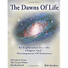 The Dawns Of Life: An Exploration Into The Origins & Development Of Existence (TEACHINGS FROM THE GREAT WHITE BROTHERHOOD)