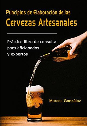 Principios de Elaboración de las Cervezas Artesanales: Práctico libro de consulta para aficionados y expertos por Marcos González