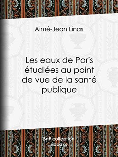Les eaux de Paris étudiées au point de vue de la santé publique: Quelles eaux veut-on faire boire aux Parisiens ?