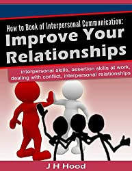 How to Book of Interpersonal Communication: Improve Your Relationships: interpersonal skills, assertion skills at work, dealing with conflict, interpersonal ... (How to Books 3) (English Edition)