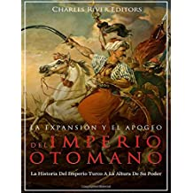 La Expansión Y El Apogeo Del Imperio Otomano: La Historia Del Imperio Turco A La Altura De Su Poder
