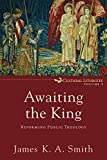 Awaiting the King: Reforming Public Theology (Cultural Liturgies)