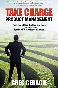 Take Charge Product Management: Take Charge of Your Product Management Development; Tips, Tactics, and Tools to Increase Your Effectiveness as a Product Manager by [Geracie, Greg]