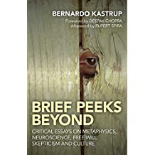 Brief Peeks Beyond: Critical Essays on Metaphysics, Neuroscience, Free Will, Skepticism and Culture by Bernardo Kastrup (2015-05-29)