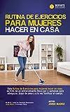 RUTINA DE EJERCICIOS PARA MUJERES HACER EN CASA: para amas de casa y personas que no tienen tiempo de ir al gimnasio, ejercicios sin maquina