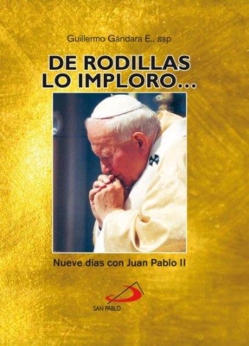"""""""DE RODILLAS, LO IMPLORO…"""" Nueve días con Juan Pablo II por Guillermo Gándara Estrada"""