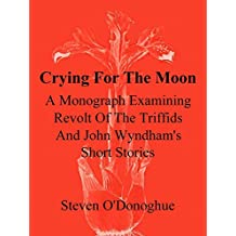 Crying For The Moon: A Monograph Examining Revolt Of The Triffids And John Wyndham's Short Stories (Unknown Universes Book 3) (English Edition)