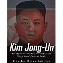 Kim Jong-un: The Mysterious and Controversial Life of North Korea's Supreme Leader (English Edition)