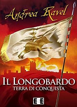 Il Longobardo - Terra di conquista (Grande e piccola storia) di [Ravel, Andrea]