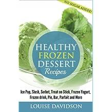 Healthy Frozen  Dessert Recipes: No Sugar Added! Ice Pops, Slushes, Sorbet,  Treats on Sticks, Frozen Yogurt, Frozen drinks, Pies, Bars,  Parfaits and More